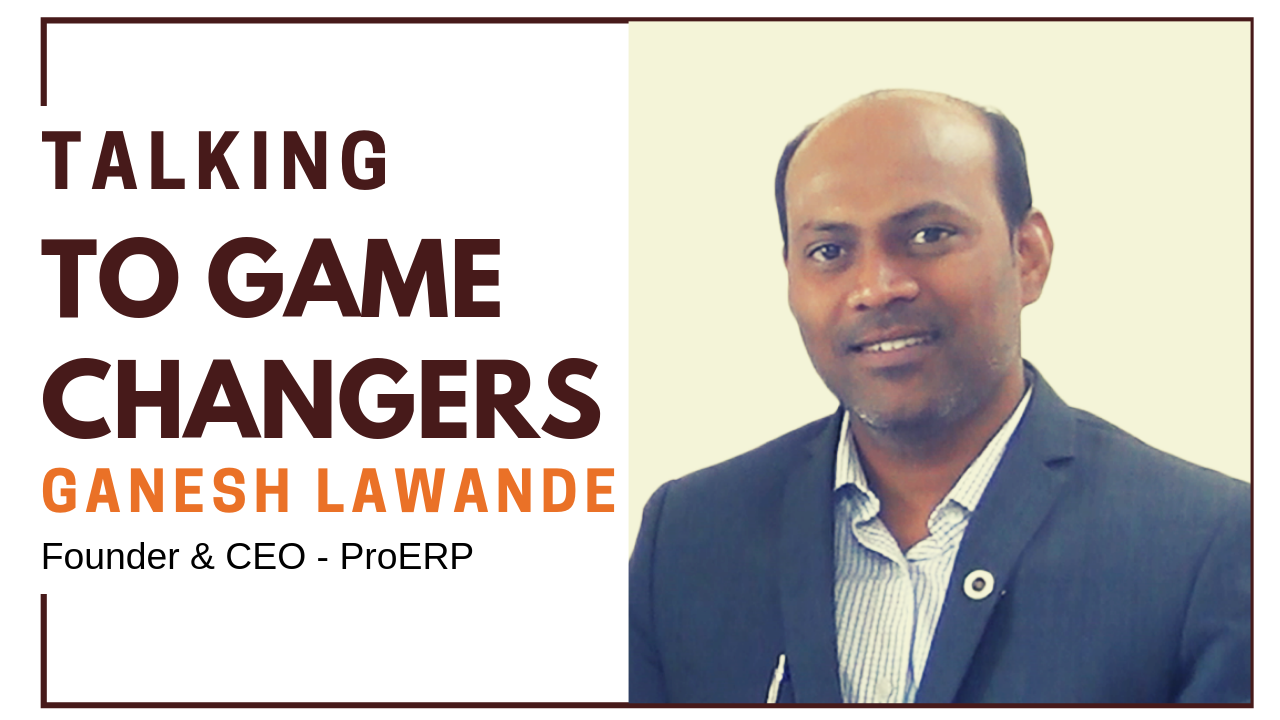 Talking To Game Changers - Ganesh Lawande, Founder & CEO - ProERP